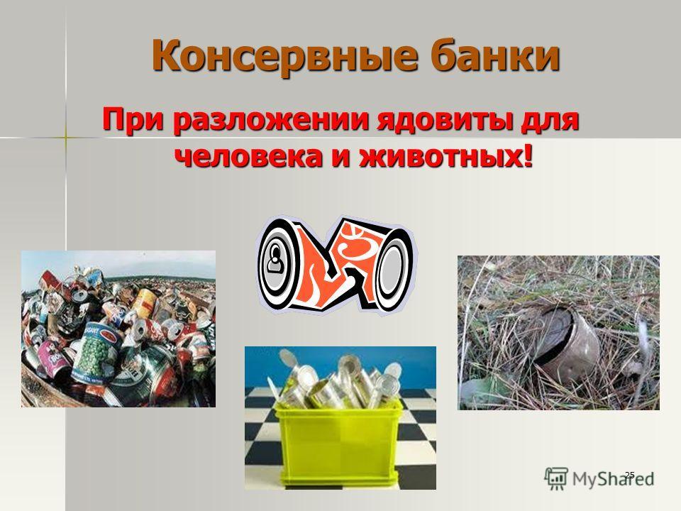 Консервные банки При разложении ядовиты для человека и животных! 25