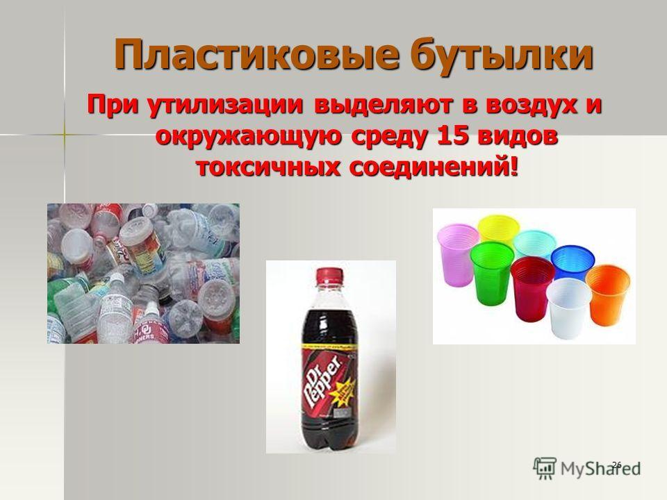 Пластиковые бутылки При утилизации выделяют в воздух и окружающую среду 15 видов токсичных соединений! 26
