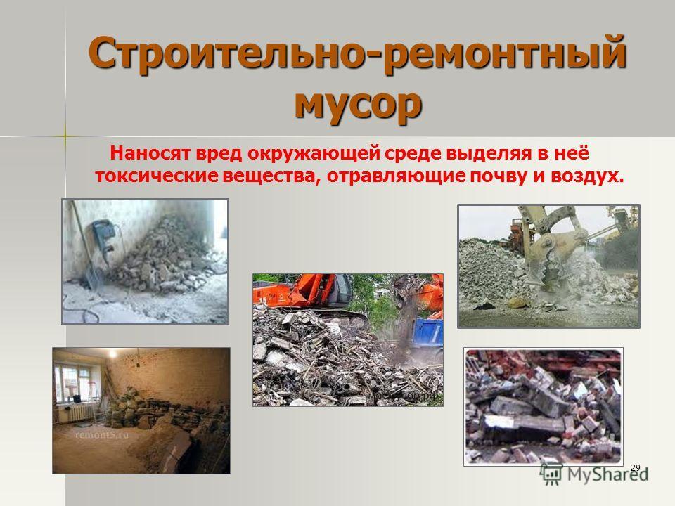 Строительно-ремонтный мусор Наносят вред окружающей среде выделяя в неё токсические вещества, отравляющие почву и воздух. 29