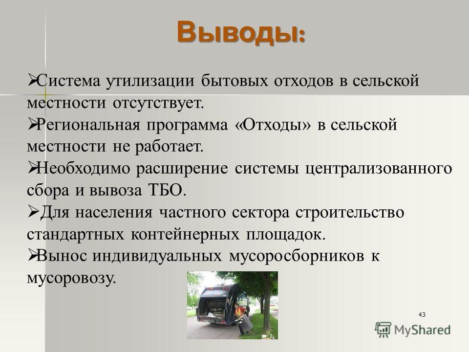 Выводы : Система утилизации бытовых отходов в сельской местности отсутствует. Региональная программа «Отходы» в сельской местности не работает. Необходимо расширение системы централизованного сбора и вывоза ТБО. Для населения частного сектора строите