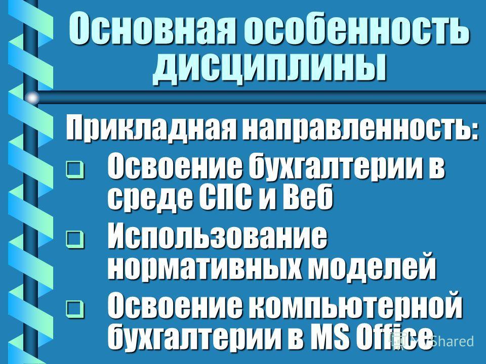 Основная особенность дисциплины Прикладная направленность: Освоение бухгалтерии в среде СПС и Веб Освоение бухгалтерии в среде СПС и Веб Использование нормативных моделей Использование нормативных моделей Освоение компьютерной бухгалтерии в MS Office
