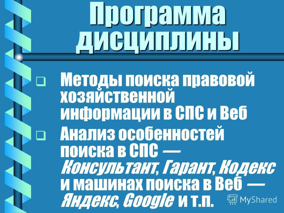 Программа дисциплины Методы поиска правовой хозяйственной информации в СПС и Веб Анализ особенностей поиска в СПС Консультант, Гарант, Кодекс и машинах поиска в Веб Яндекс, Google и т.п.