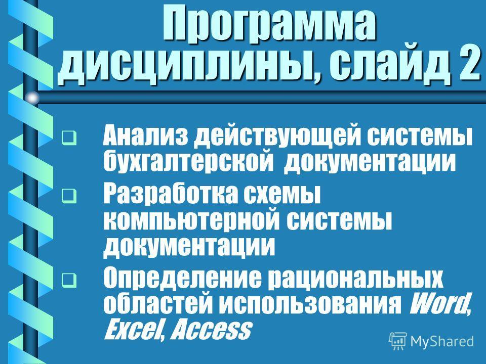 Программа дисциплины, слайд 2 Анализ действующей системы бухгалтерской документации Разработка схемы компьютерной системы документации Определение рациональных областей использования Word, Excel, Access