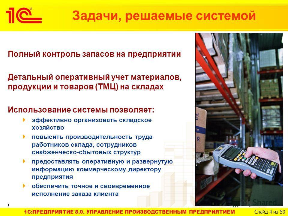 1C:ПРЕДПРИЯТИЕ 8.0. УПРАВЛЕНИЕ ПРОИЗВОДСТВЕННЫМ ПРЕДПРИЯТИЕМ Слайд 4 из 50 Задачи, решаемые системой Полный контроль запасов на предприятии Детальный оперативный учет материалов, продукции и товаров (ТМЦ) на складах Использование системы позволяет: э