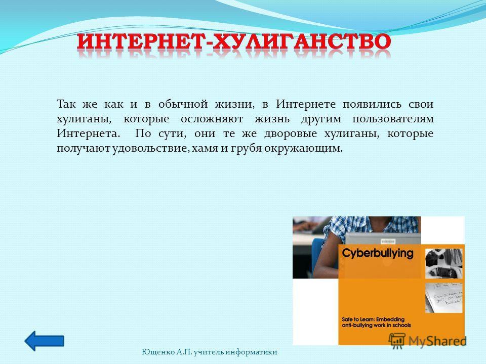 Ющенко А.П. учитель информатики Так же как и в обычной жизни, в Интернете появились свои хулиганы, которые осложняют жизнь другим пользователям Интернета. По сути, они те же дворовые хулиганы, которые получают удовольствие, хамя и грубя окружающим.