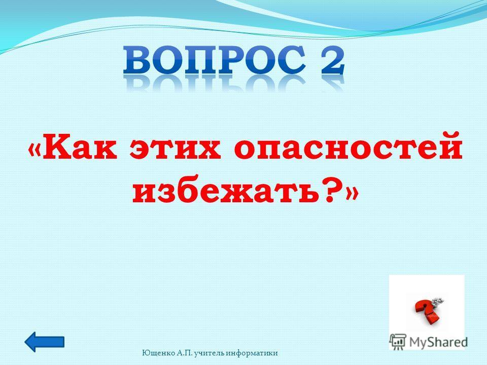 Ющенко А.П. учитель информатики «Как этих опасностей избежать?»