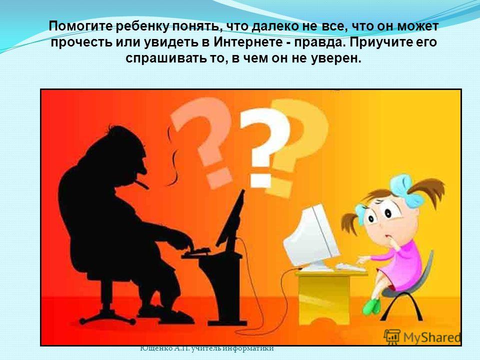 Ющенко А.П. учитель информатики Помогите ребенку понять, что далеко не все, что он может прочесть или увидеть в Интернете - правда. Приучите его спрашивать то, в чем он не уверен.