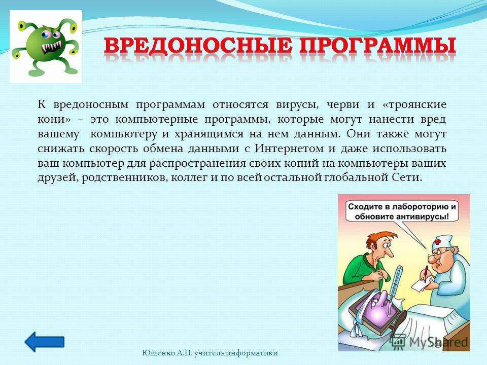 Ющенко А.П. учитель информатики К вредоносным программам относятся вирусы, черви и «троянские кони» – это компьютерные программы, которые могут нанести вред вашему компьютеру и хранящимся на нем данным. Они также могут снижать скорость обмена данными