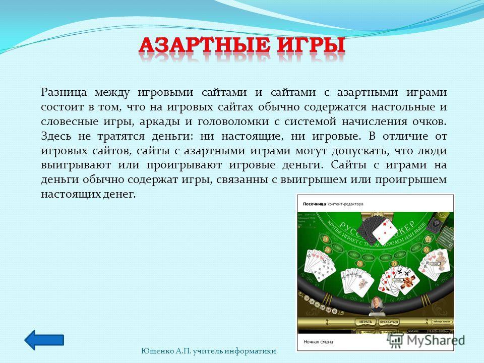 Ющенко А.П. учитель информатики Разница между игровыми сайтами и сайтами с азартными играми состоит в том, что на игровых сайтах обычно содержатся настольные и словесные игры, аркады и головоломки с системой начисления очков. Здесь не тратятся деньги