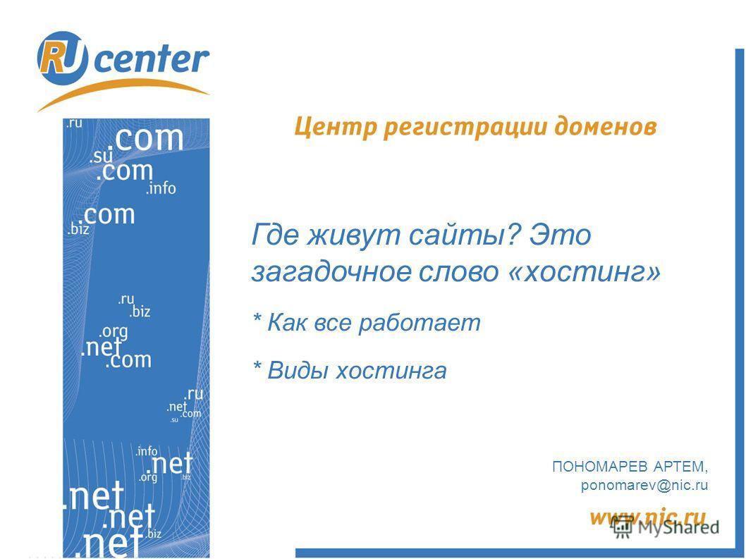 Где живут сайты? Это загадочное слово «хостинг» * Как все работает * Виды хостинга ПОНОМАРЕВ АРТЕМ, ponomarev@nic.ru