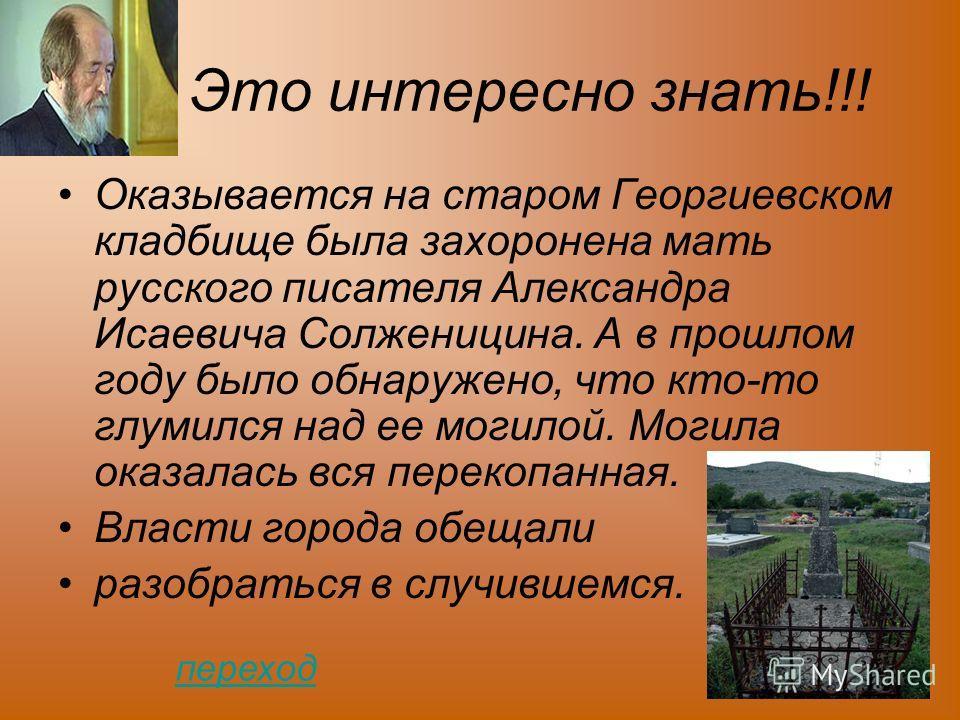 Это интересно знать!!! Оказывается на старом Георгиевском кладбище была захоронена мать русского писателя Александра Исаевича Солженицина. А в прошлом году было обнаружено, что кто-то глумился над ее могилой. Могила оказалась вся перекопанная. Власти