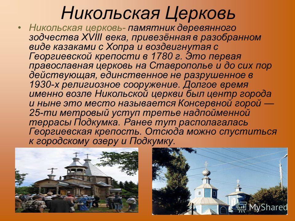 Никольская Церковь Никольская церковь- памятник деревянного зодчества XVIII века, привезённая в разобранном виде казаками с Хопра и воздвигнутая с Георгиевской крепости в 1780 г. Это первая православная церковь на Ставрополье и до сих пор действующая