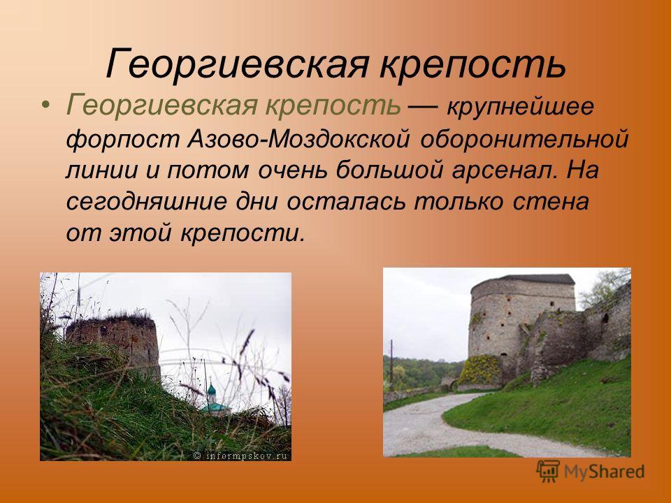 Георгиевская крепость Георгиевская крепость крупнейшее форпост Азово-Моздокской оборонительной линии и потом очень большой арсенал. На сегодняшние дни осталась только стена от этой крепости.