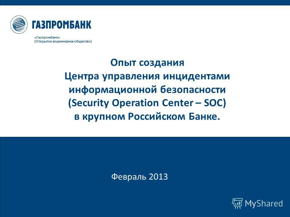 Февраль 2013 «Газпромбанк» (Открытое акционерное общество) Опыт создания Центра управления инцидентами информационной безопасности (Security Operation Center – SOC) в крупном Российском Банке.