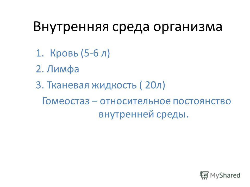 Внутренняя среда организма 1.Кровь (5-6 л) 2. Лимфа 3. Тканевая жидкость ( 20л) Гомеостаз – относительное постоянство внутренней среды.