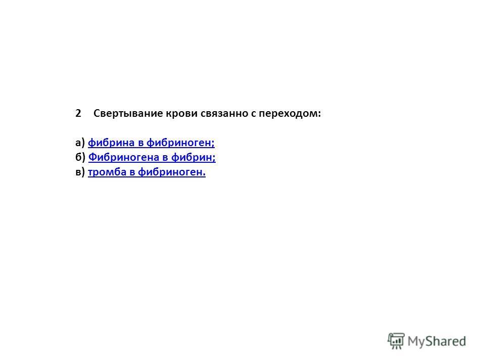 2Свертывание крови связанно с переходом: а) фибрина в фибриноген;фибрина в фибриноген; б) Фибриногена в фибрин;Фибриногена в фибрин; в) тромба в фибриноген.тромба в фибриноген.