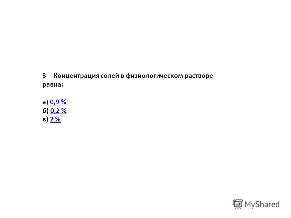 3Концентрация солей в физиологическом растворе равна: а) 0,9 %0,9 % б) 0,2 %0,2 % в) 2 %2 %
