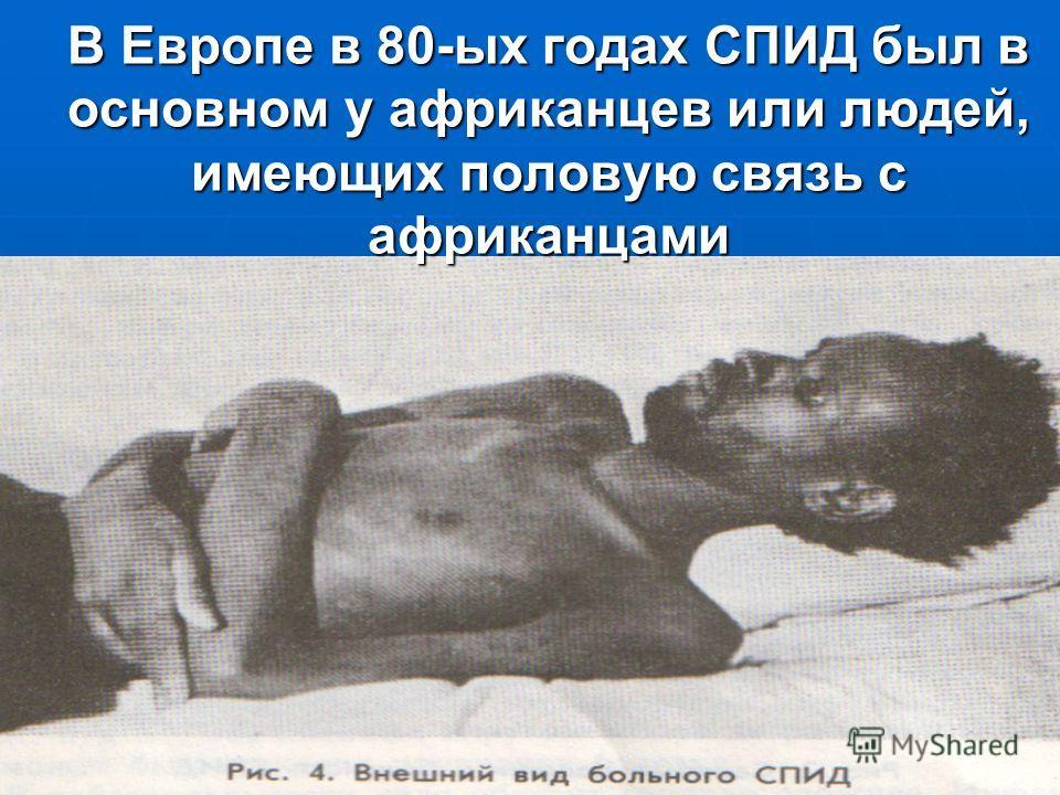 В Европе в 80-ых годах СПИД был в основном у африканцев или людей, имеющих половую связь с африканцами