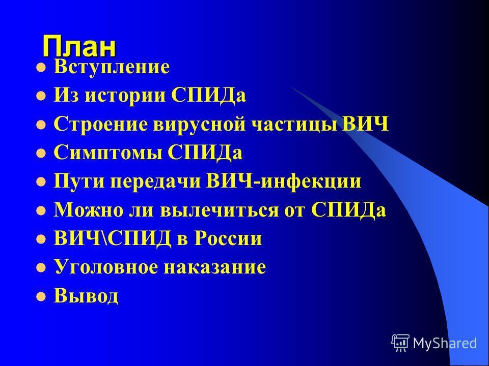 План Вступление Из истории СПИДа Строение вирусной частицы ВИЧ Симптомы СПИДа Пути передачи ВИЧ-инфекции Можно ли вылечиться от СПИДа ВИЧ\СПИД в России Уголовное наказание Вывод