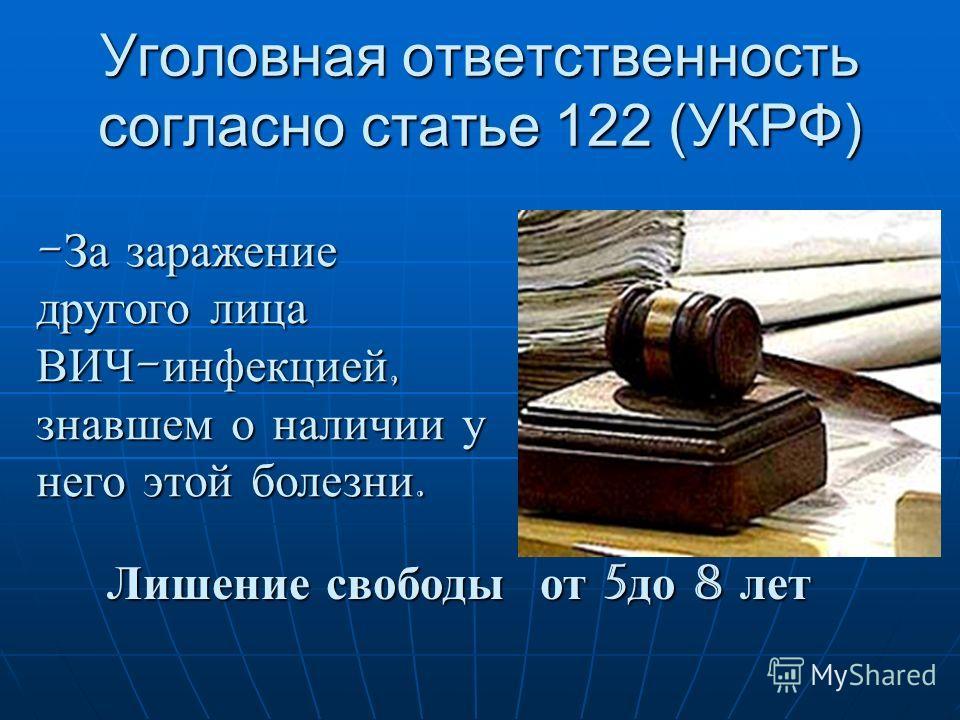 Уголовная ответственность согласно статье 122 (УКРФ) -За заражение другого лица ВИЧ-инфекцией, знавшем о наличии у него этой болезни. Лишение свободы от 5 до 8 лет