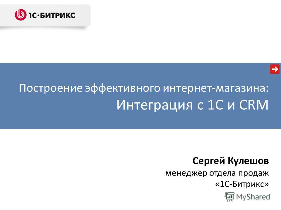 Построение эффективного интернет-магазина: Интеграция с 1С и CRM Сергей Кулешов менеджер отдела продаж «1С-Битрикс»