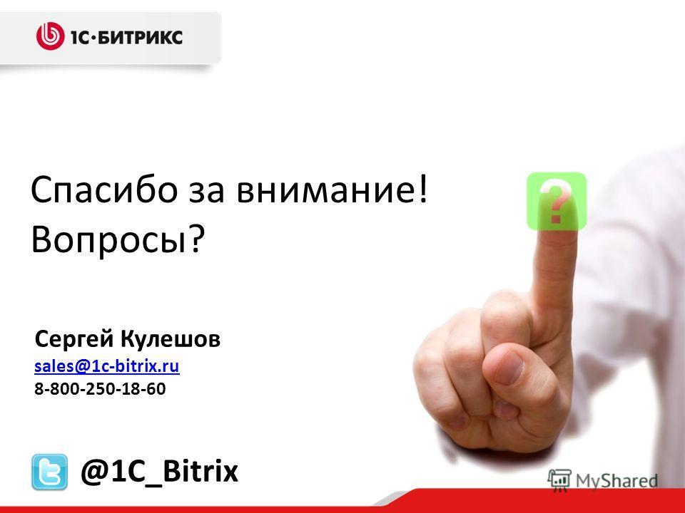 Спасибо за внимание! Вопросы? Сергей Кулешов sales@1c-bitrix.ru 8-800-250-18-60 @1C_Bitrix