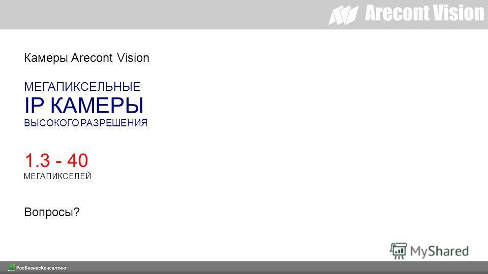 Камеры Arecont Vision МЕГАПИКСЕЛЬНЫЕ IP КАМЕРЫ ВЫСОКОГО РАЗРЕШЕНИЯ 1.3 - 40 МЕГАПИКСЕЛЕЙ Вопросы?