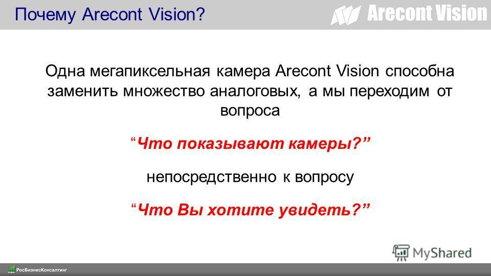 Одна мегапиксельная камера Arecont Vision способна заменить множество аналоговых, а мы переходим от вопроса Что показывают камеры? непосредственно к вопросу Что Вы хотите увидеть? Почему Arecont Vision?