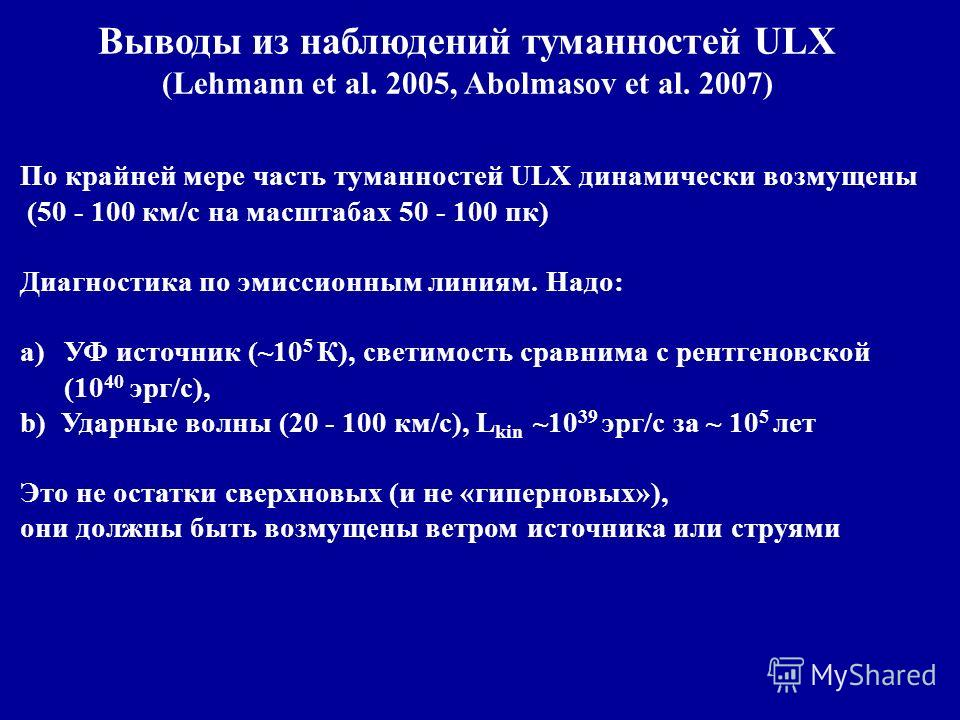 Выводы из наблюдений туманностей ULX (Lehmann et al. 2005, Abolmasov et al. 2007) По крайней мере часть туманностей ULX динамически возмущены (50 - 100 км/с на масштабах 50 - 100 пк) Диагностика по эмиссионным линиям. Надо: a)УФ источник (~10 5 К), с