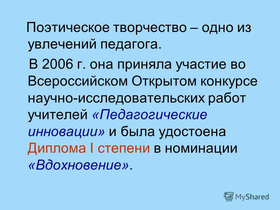 Поэтическое творчество – одно из увлечений педагога. В 2006 г. она приняла участие во Всероссийском Открытом конкурсе научно-исследовательских работ учителей «Педагогические инновации» и была удостоена Диплома I степени в номинации «Вдохновение».