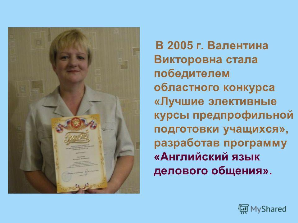 В 2005 г. Валентина Викторовна стала победителем областного конкурса «Лучшие элективные курсы предпрофильной подготовки учащихся», разработав программу «Английский язык делового общения».