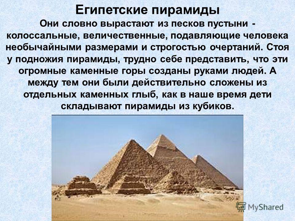 Египетские пирамиды Они словно вырастают из песков пустыни - колоссальные, величественные, подавляющие человека необычайными размерами и строгостью очертаний. Стоя у подножия пирамиды, трудно себе представить, что эти огромные каменные горы созданы р