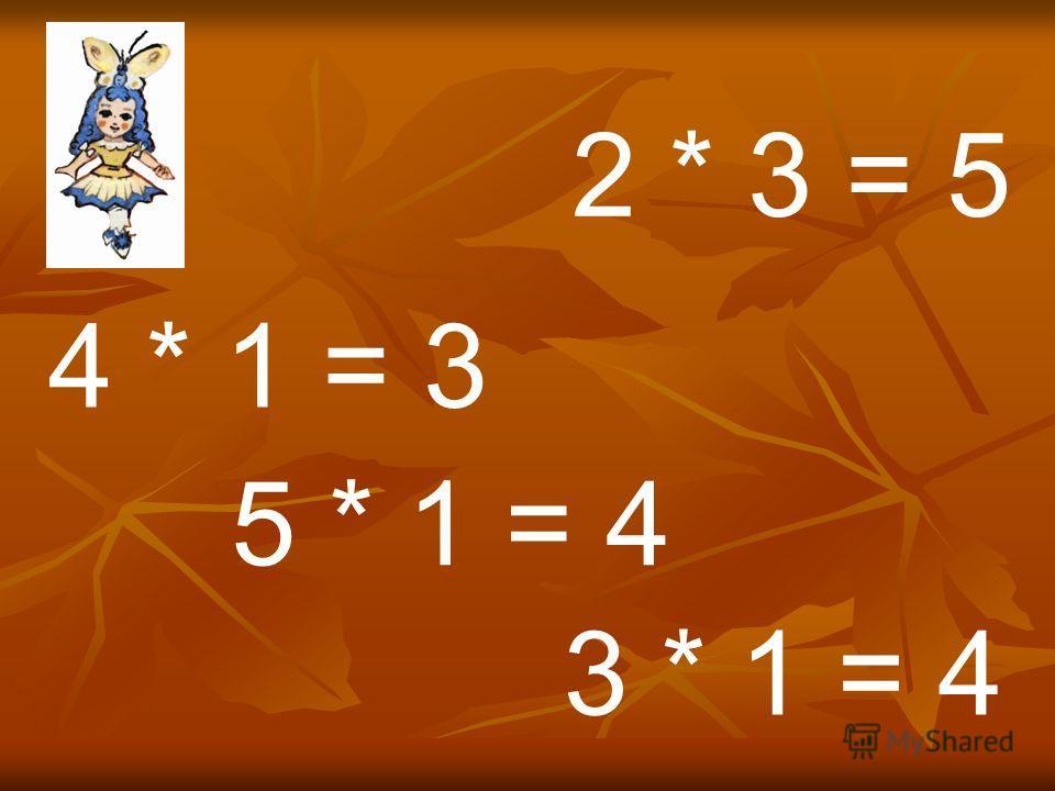 4 * 1 = 3 5 * 1 = 4 2 * 3 = 5 3 * 1 = 4