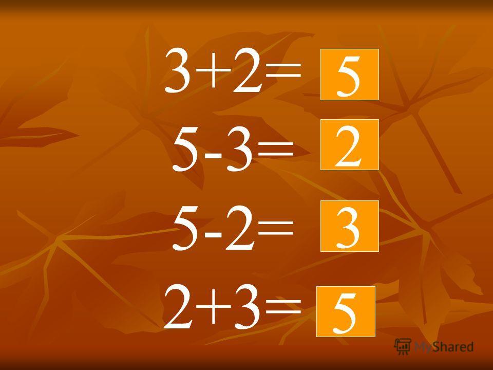 3+2= 5-3= 5-2= 2+3= 3 5 2 5