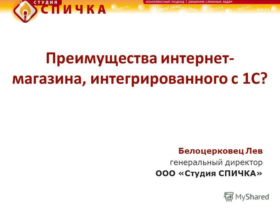 Преимущества интернет- магазина, интегрированного с 1С? Белоцерковец Лев генеральный директор ООО «Студия СПИЧКА»