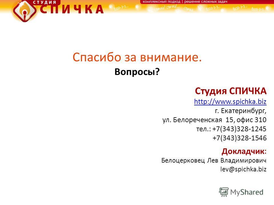 Спасибо за внимание. Вопросы? Студия СПИЧКА http://www.spichka.biz г. Екатеринбург, ул. Белореченская 15, офис 310 тел.: +7(343)328-1245 +7(343)328-1546 Докладчик : Белоцерковец Лев Владимирович lev@spichka.biz