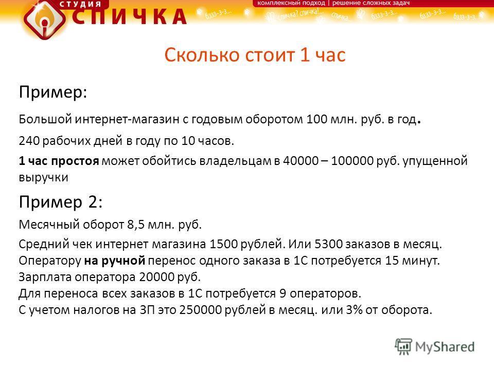 Сколько стоит 1 час Пример: Большой интернет-магазин с годовым оборотом 100 млн. руб. в год. 240 рабочих дней в году по 10 часов. 1 час простоя может обойтись владельцам в 40000 – 100000 руб. упущенной выручки Пример 2: Месячный оборот 8,5 млн. руб.