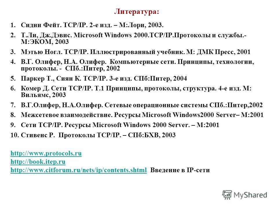 Литература: 1.Сидни Фейт. TCP/IP. 2-е изд. – М:Лори, 2003. 2.Т.Ли, Дж.Дэвис. Microsoft Windows 2000.TCP/IP.Протоколы и службы.- М:ЭКОМ, 2003 3.Мэтью Ногл. TCP/IP. Иллюстрированный учебник. М: ДМК Пресс, 2001 4.В.Г. Олифер, Н.А. Олифер. Компьютерные с