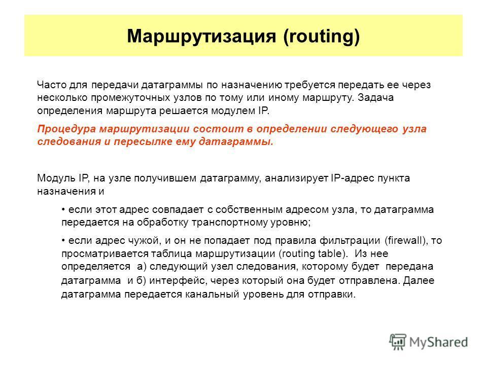 Маршрутизация (routing) Часто для передачи датаграммы по назначению требуется передать ее через несколько промежуточных узлов по тому или иному маршруту. Задача определения маршрута решается модулем IP. Процедура маршрутизации состоит в определении с