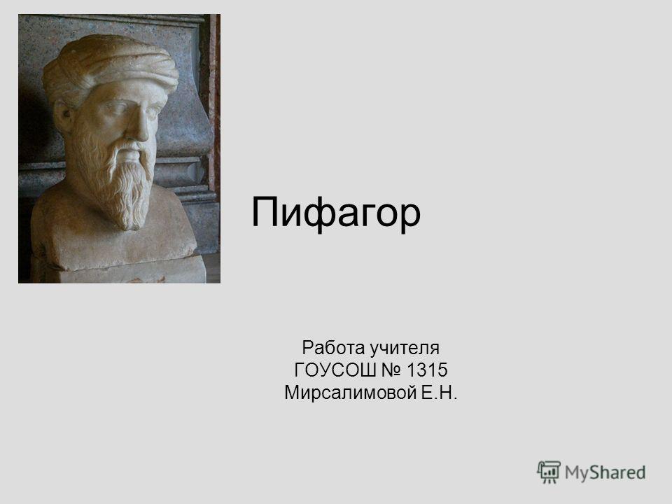 Пифагор Работа учителя ГОУСОШ 1315 Мирсалимовой Е.Н.