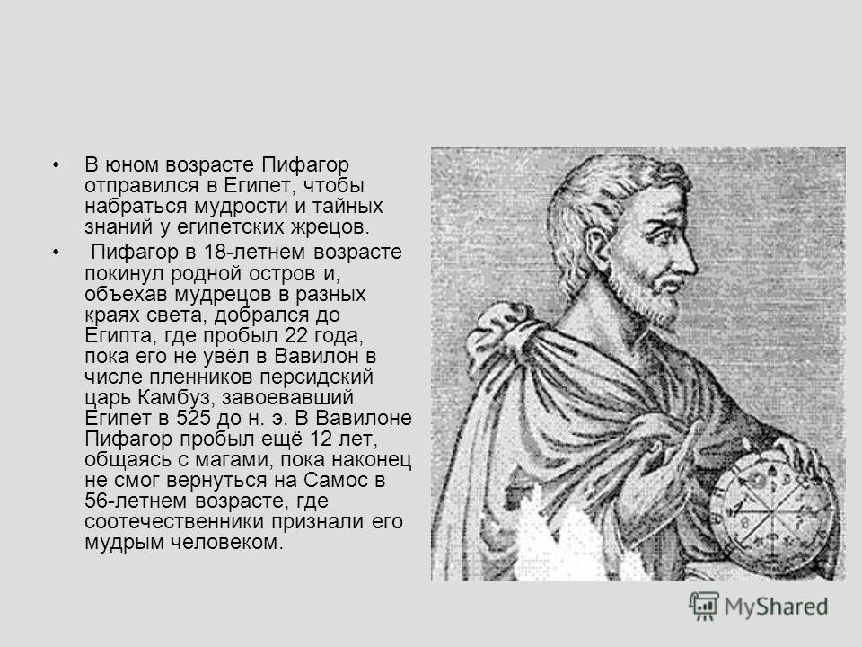 В юном возрасте Пифагор отправился в Египет, чтобы набраться мудрости и тайных знаний у египетских жрецов. Пифагор в 18-летнем возрасте покинул родной остров и, объехав мудрецов в разных краях света, добрался до Египта, где пробыл 22 года, пока его н