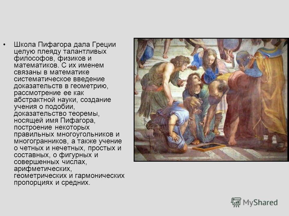 Школа Пифагора дала Греции целую плеяду талантливых философов, физиков и математиков. С их именем связаны в математике систематическое введение доказательств в геометрию, рассмотрение ее как абстрактной науки, создание учения о подобии, доказательств