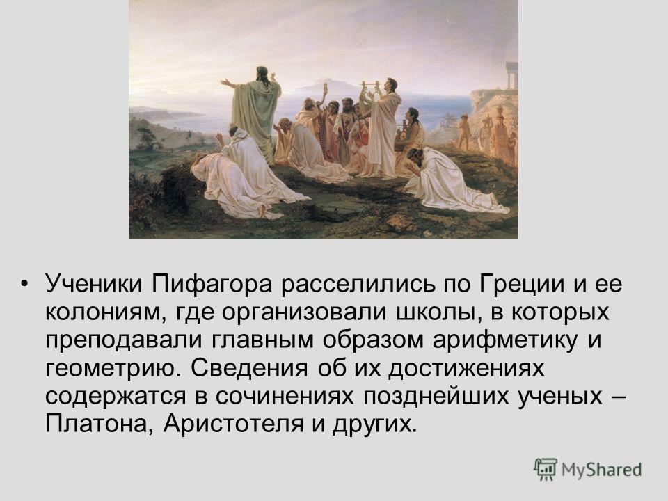 Ученики Пифагора расселились по Греции и ее колониям, где организовали школы, в которых преподавали главным образом арифметику и геометрию. Сведения об их достижениях содержатся в сочинениях позднейших ученых – Платона, Аристотеля и других.