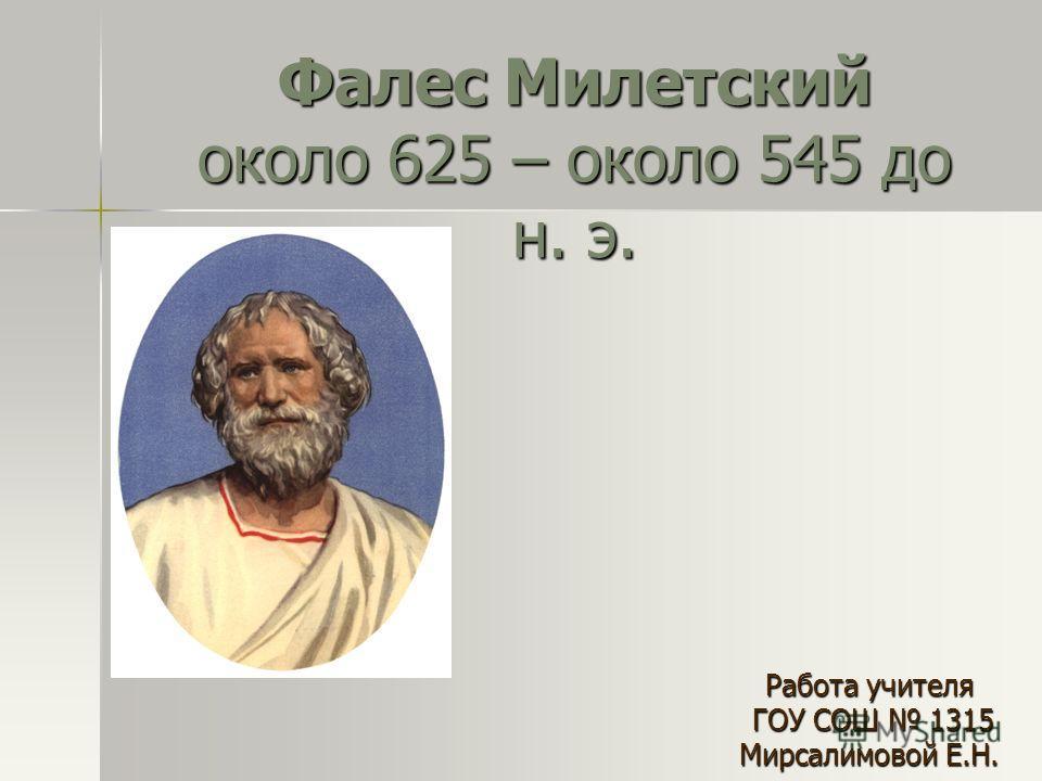 Фалес Милетский около 625 – около 545 до н. э. Работа учителя ГОУ СОШ 1315 ГОУ СОШ 1315 Мирсалимовой Е.Н.