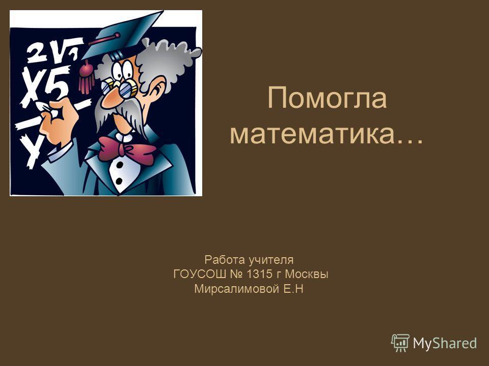 Помогла математика… Работа учителя ГОУСОШ 1315 г Москвы Мирсалимовой Е.Н