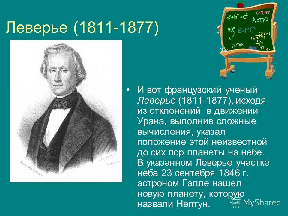 Леверье (1811-1877) И вот французский ученый Леверье (1811-1877), исходя из отклонений в движении Урана, выполнив сложные вычисления, указал положение этой неизвестной до сих пор планеты на небе. В указанном Леверье участке неба 23 сентебря 1846 г. а