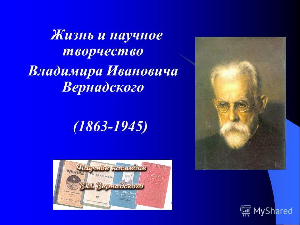 Жизнь и научное творчество Владимира Ивановича Вернадского (1863-1945)