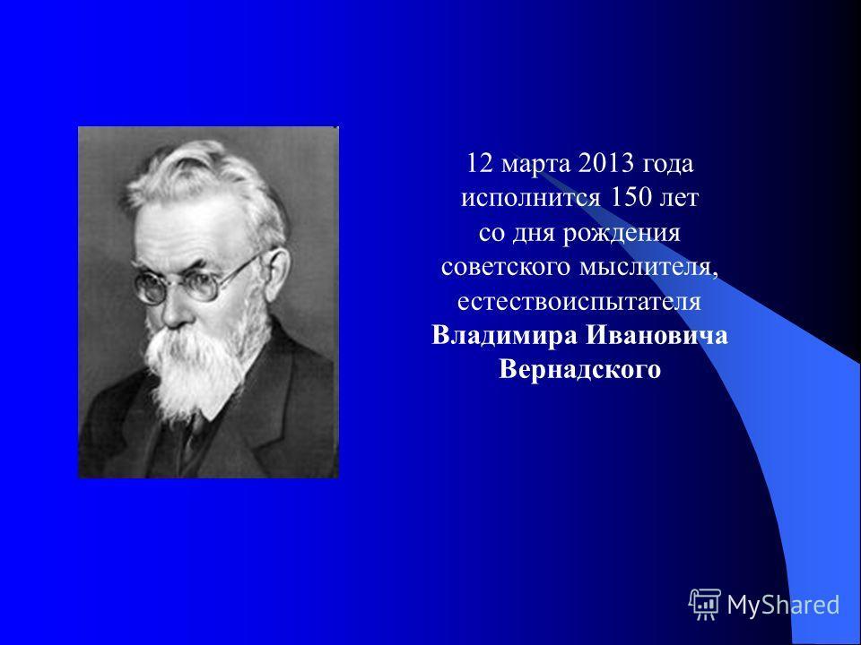 12 марта 2013 года исполнится 150 лет со дня рождения советского мыслителя, естествоиспытателя Владимира Ивановича Вернадского