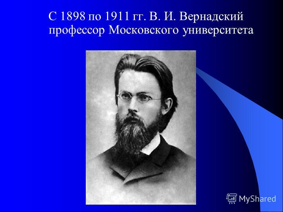 С 1898 по 1911 гг. В. И. Вернадский профессор Московского университета