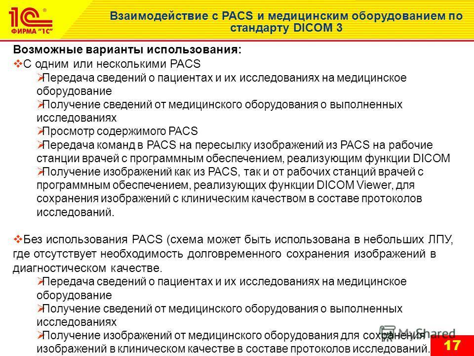 17 Взаимодействие с PACS и медицинским оборудованием по стандарту DICOM 3 Возможные варианты использования: С одним или несколькими PACS Передача сведений о пациентах и их исследованиях на медицинское оборудование Получение сведений от медицинского о